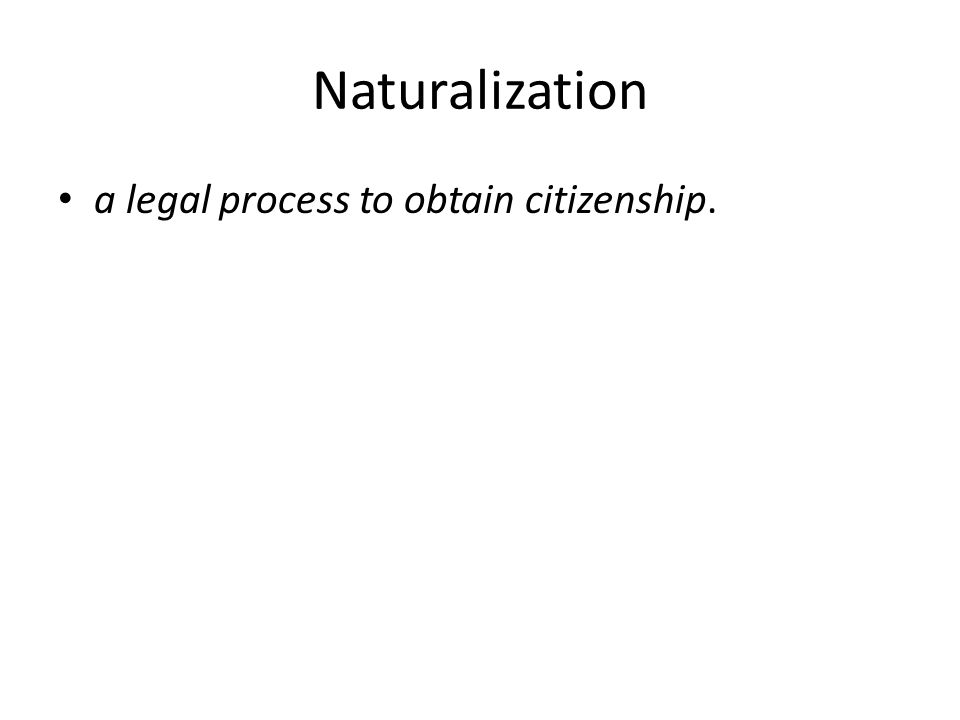 Naturalization a legal process to obtain citizenship.