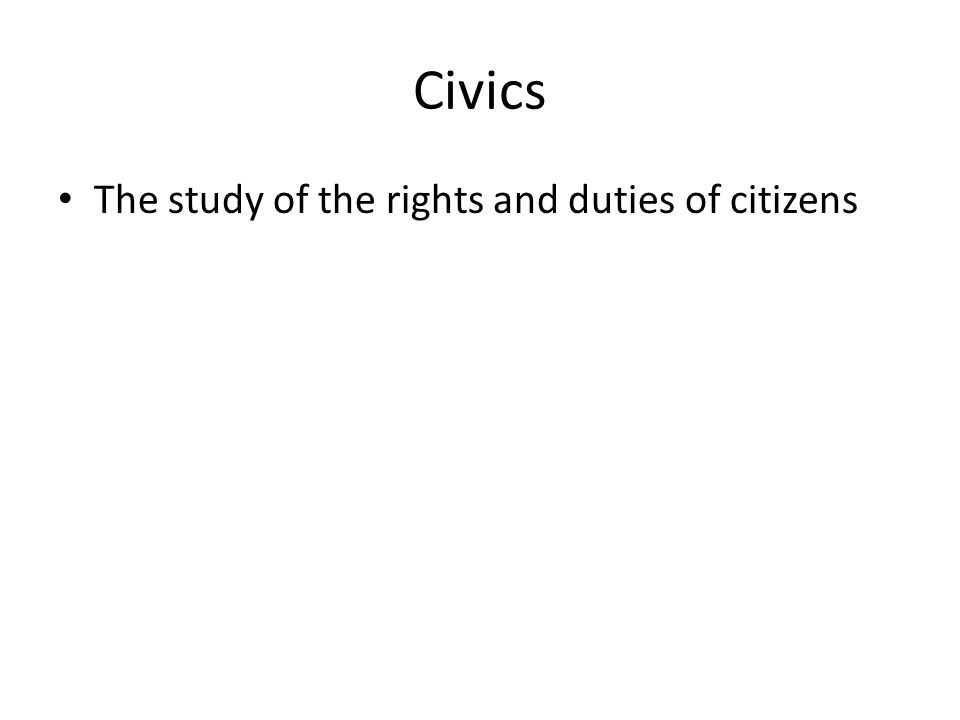 Civics The study of the rights and duties of citizens