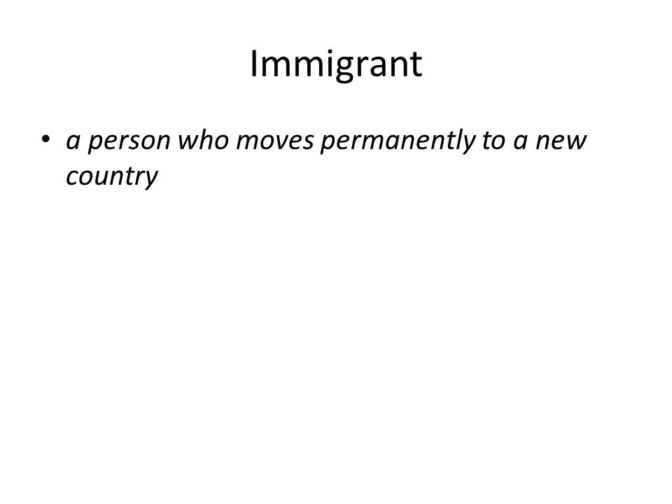 Immigrant a person who moves permanently to a new country