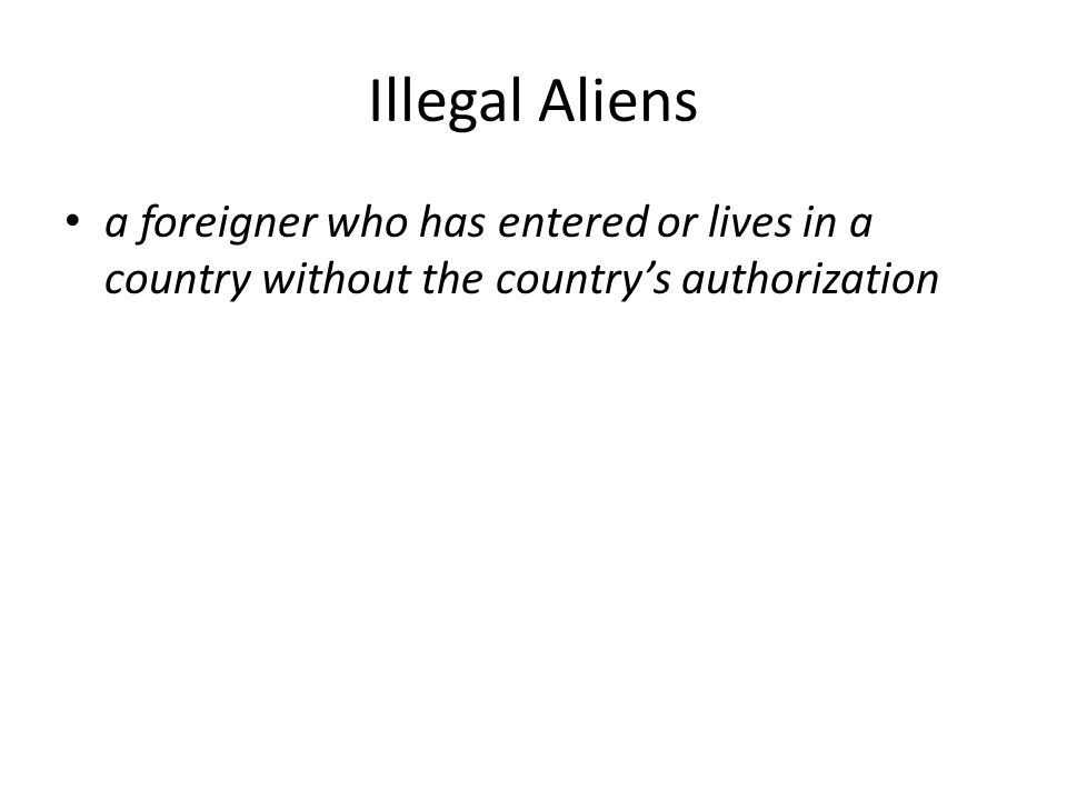 Illegal Aliens a foreigner who has entered or lives in a country without the country's authorization