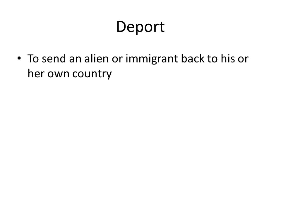 Deport To send an alien or immigrant back to his or her own country