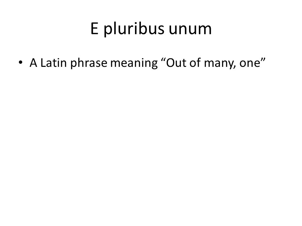 "E pluribus unum A Latin phrase meaning ""Out of many, one"""