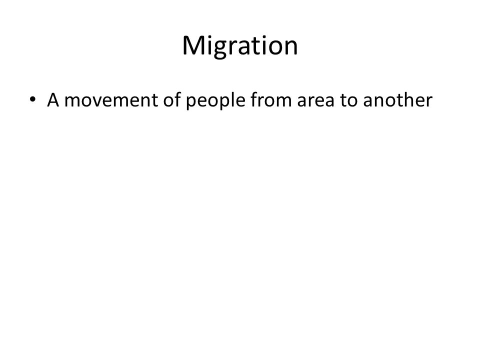 Migration A movement of people from area to another