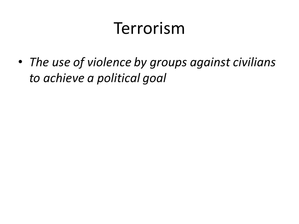 Terrorism The use of violence by groups against civilians to achieve a political goal