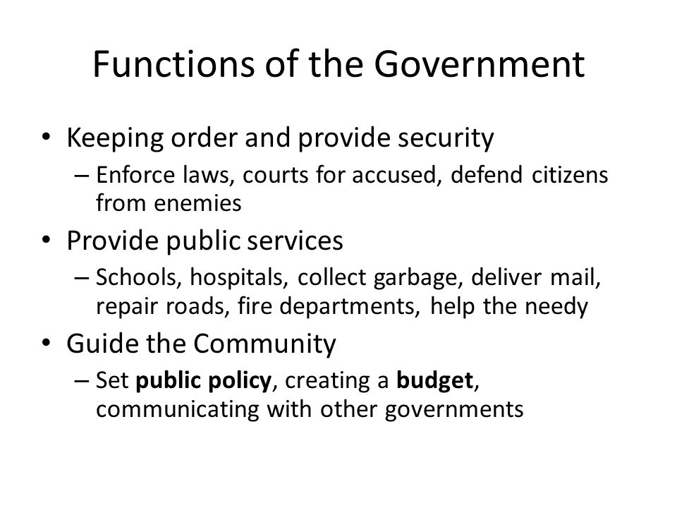 Functions of the Government Keeping order and provide security – Enforce laws, courts for accused, defend citizens from enemies Provide public service