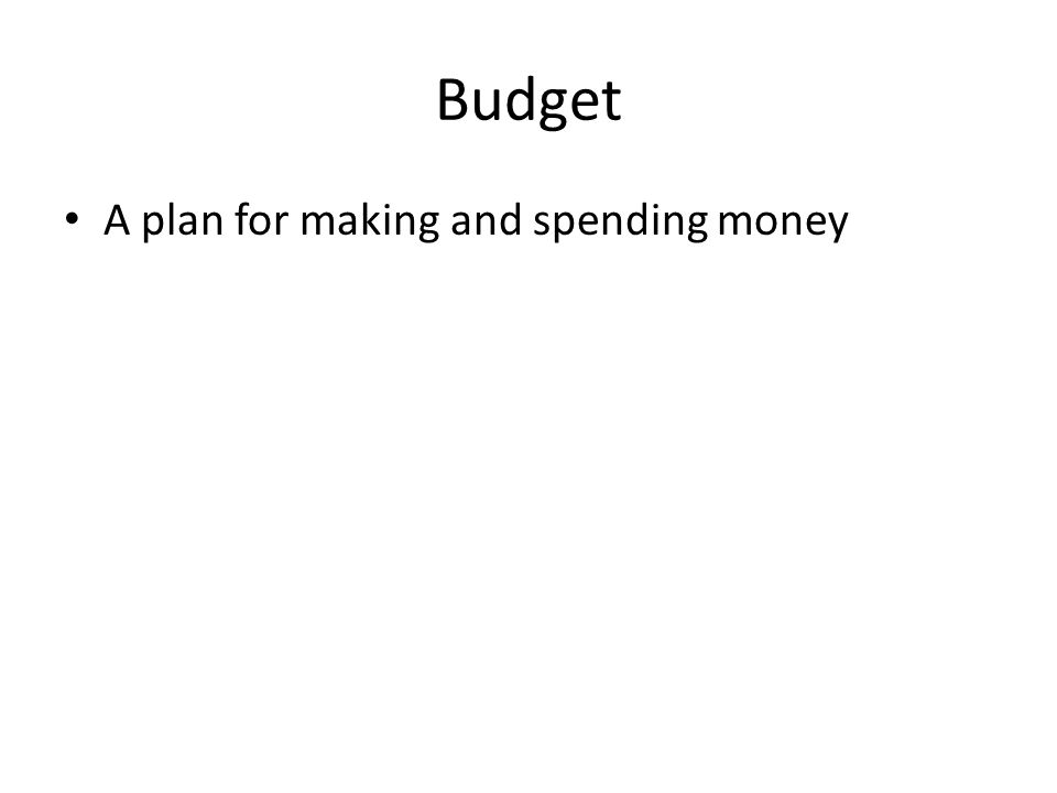 Budget A plan for making and spending money