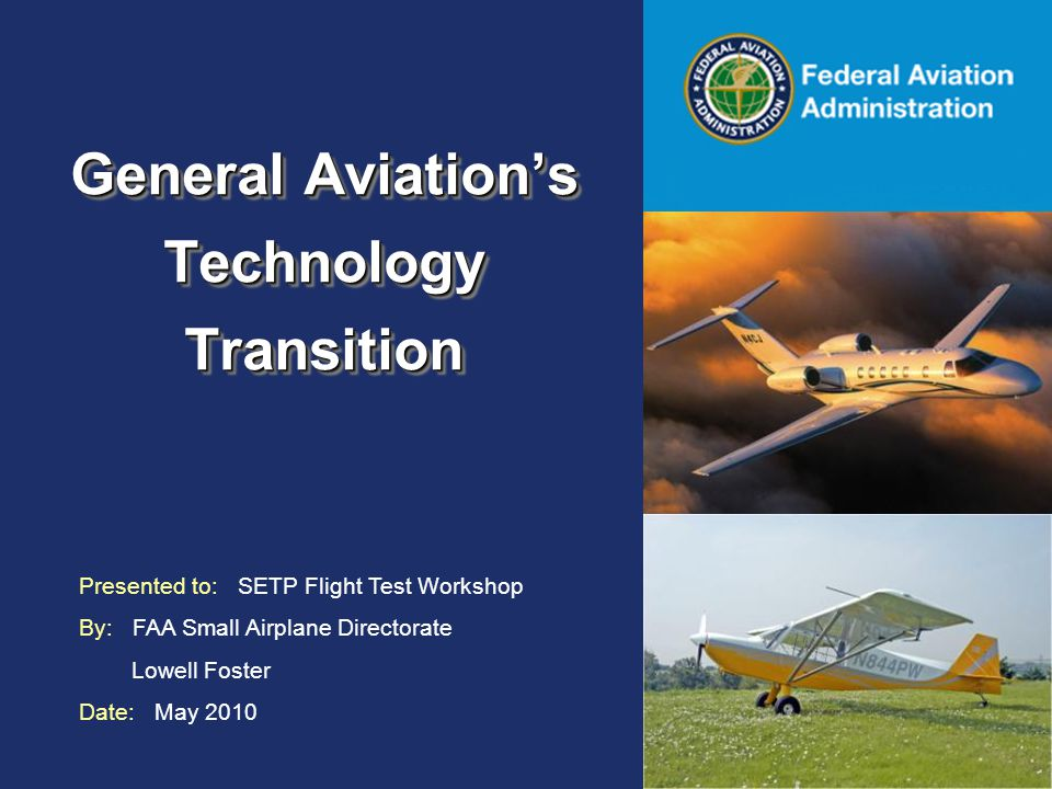 Federal Aviation Administration General Aviation's Technology Transition Presented to: SETP Flight Test Workshop By: FAA Small Airplane Directorate Lowell Foster Date: May 2010