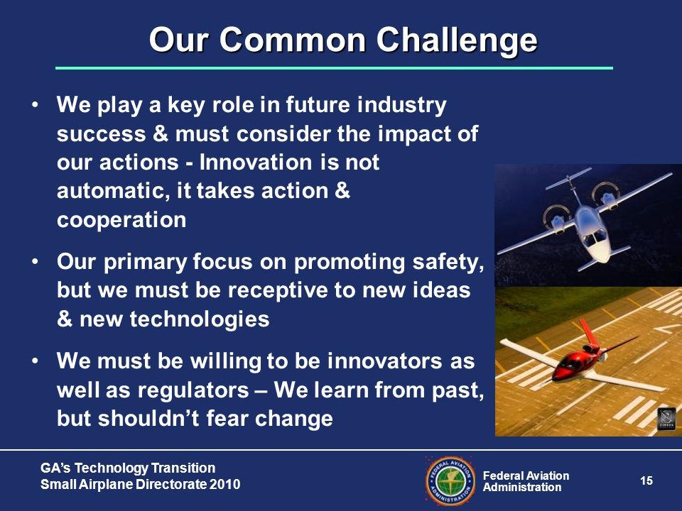 Federal Aviation Administration 15 GA's Technology Transition Small Airplane Directorate 2010 Our Common Challenge We play a key role in future industry success & must consider the impact of our actions - Innovation is not automatic, it takes action & cooperation Our primary focus on promoting safety, but we must be receptive to new ideas & new technologies We must be willing to be innovators as well as regulators – We learn from past, but shouldn't fear change