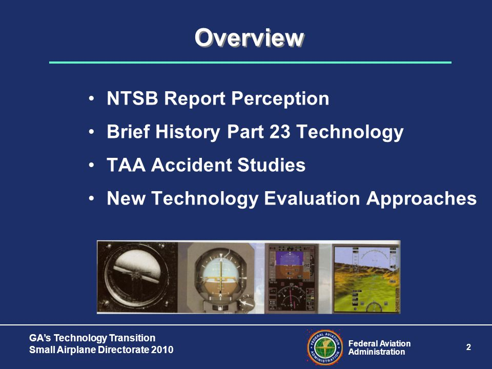 Federal Aviation Administration 2 GA's Technology Transition Small Airplane Directorate 2010 Overview NTSB Report Perception Brief History Part 23 Technology TAA Accident Studies New Technology Evaluation Approaches