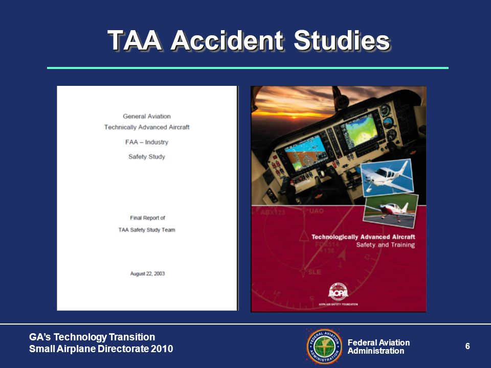 Federal Aviation Administration 6 GA's Technology Transition Small Airplane Directorate 2010 TAA Accident Studies