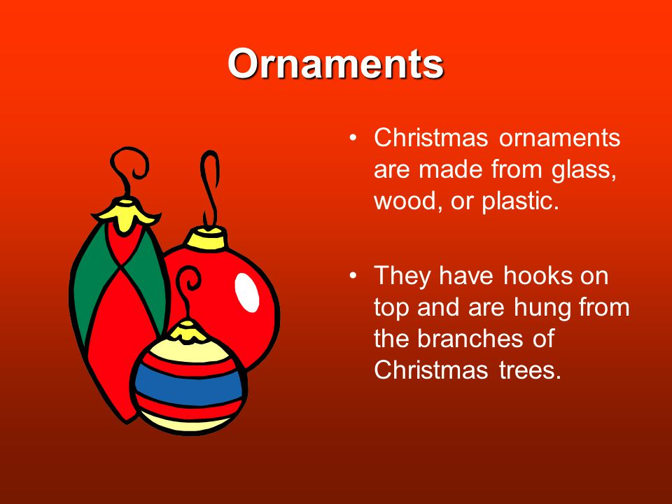 Ornaments Christmas ornaments are made from glass, wood, or plastic.