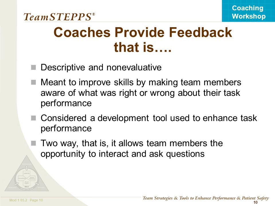 T EAM STEPPS 05.2 Mod Page 10 Coaching Workshop ® 10 Coaches Provide Feedback that is….
