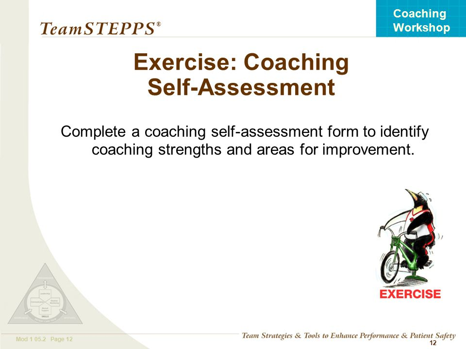 T EAM STEPPS 05.2 Mod Page 12 Coaching Workshop ® 12 Exercise: Coaching Self-Assessment Complete a coaching self-assessment form to identify coaching strengths and areas for improvement.