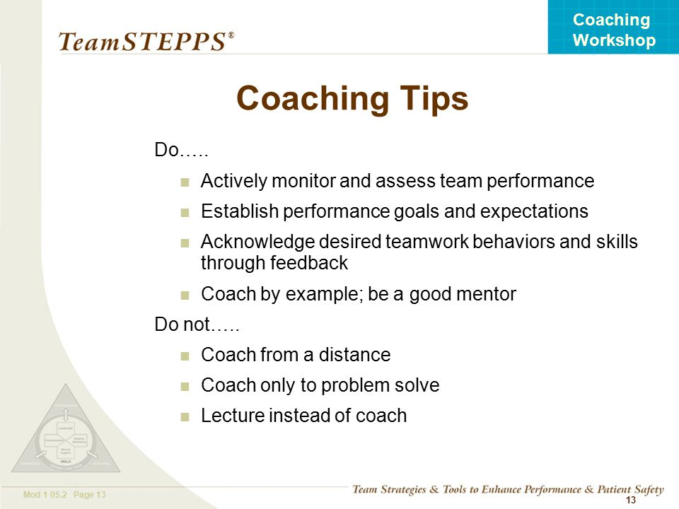T EAM STEPPS 05.2 Mod Page 13 Coaching Workshop ® 13 Coaching Tips Do…..