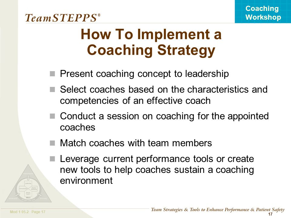 T EAM STEPPS 05.2 Mod Page 17 Coaching Workshop ® 17 How To Implement a Coaching Strategy Present coaching concept to leadership Select coaches based on the characteristics and competencies of an effective coach Conduct a session on coaching for the appointed coaches Match coaches with team members Leverage current performance tools or create new tools to help coaches sustain a coaching environment