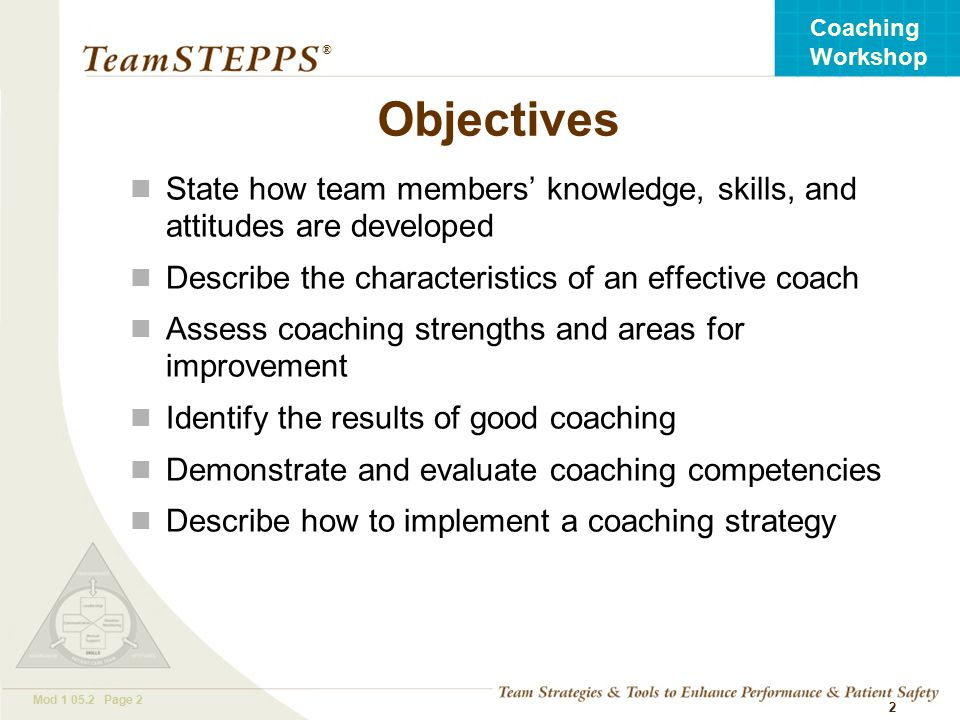 T EAM STEPPS 05.2 Mod Page 2 Coaching Workshop ® 2 Objectives State how team members' knowledge, skills, and attitudes are developed Describe the characteristics of an effective coach Assess coaching strengths and areas for improvement Identify the results of good coaching Demonstrate and evaluate coaching competencies Describe how to implement a coaching strategy