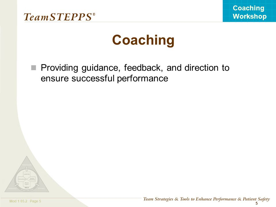 T EAM STEPPS 05.2 Mod Page 5 Coaching Workshop ® 5 Coaching Providing guidance, feedback, and direction to ensure successful performance