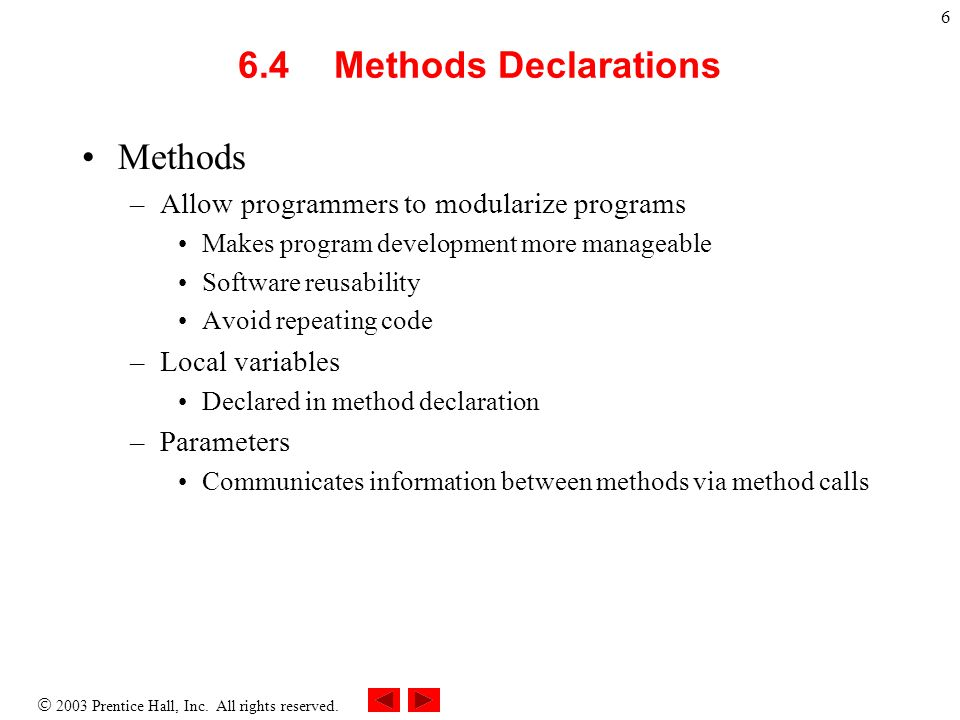 6 6.4 Methods Declarations Methods –Allow programmers to modularize programs Makes program development more manageable Software reusability Avoid repeating code –Local variables Declared in method declaration –Parameters Communicates information between methods via method calls