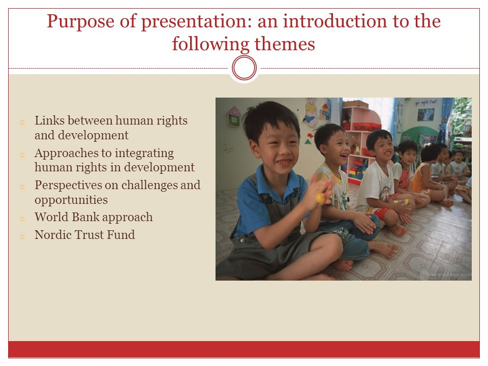 Purpose of presentation: an introduction to the following themes o Links between human rights and development o Approaches to integrating human rights in development o Perspectives on challenges and opportunities o World Bank approach o Nordic Trust Fund
