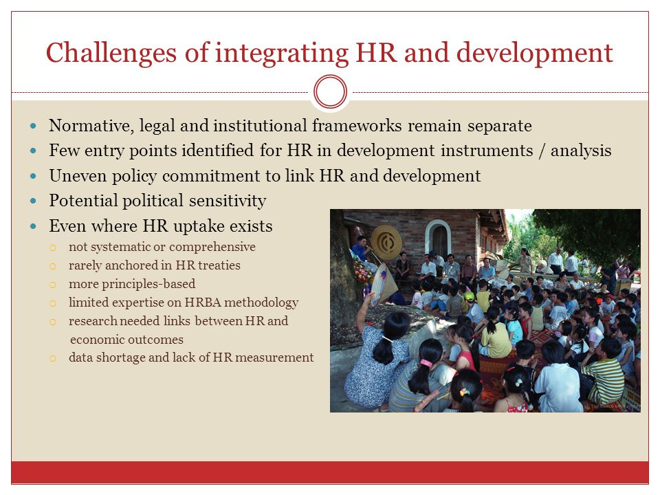 Challenges of integrating HR and development Normative, legal and institutional frameworks remain separate Few entry points identified for HR in development instruments / analysis Uneven policy commitment to link HR and development Potential political sensitivity Even where HR uptake exists  not systematic or comprehensive  rarely anchored in HR treaties  more principles-based  limited expertise on HRBA methodology  research needed links between HR and economic outcomes  data shortage and lack of HR measurement