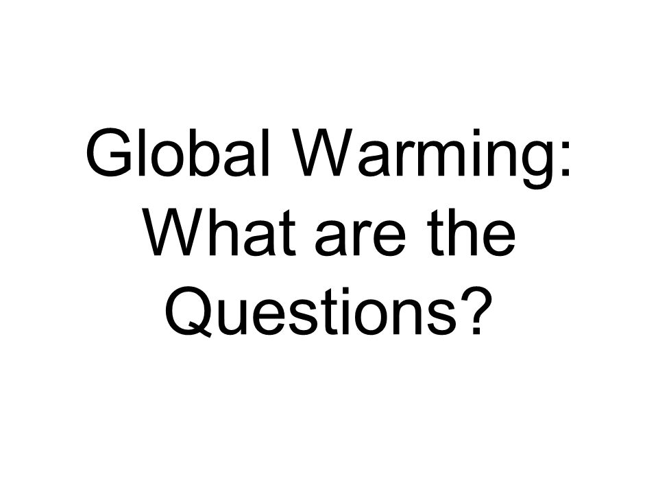 Global Warming: What are the Questions