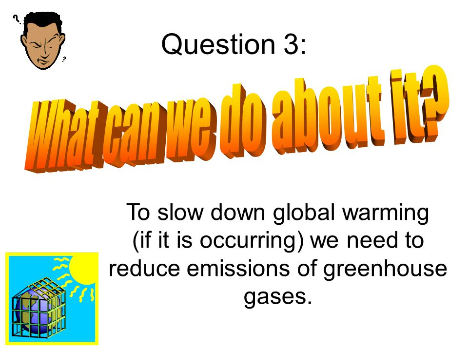 Question 3: To slow down global warming (if it is occurring) we need to reduce emissions of greenhouse gases.