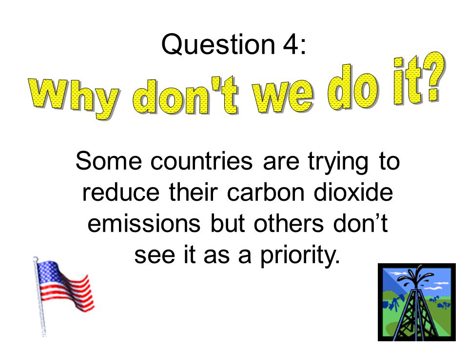 Question 4: Some countries are trying to reduce their carbon dioxide emissions but others don't see it as a priority.