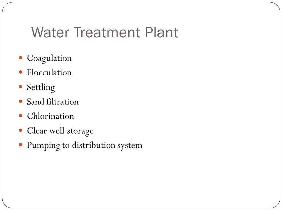 Water Treatment Plant Coagulation Flocculation Settling Sand filtration Chlorination Clear well storage Pumping to distribution system