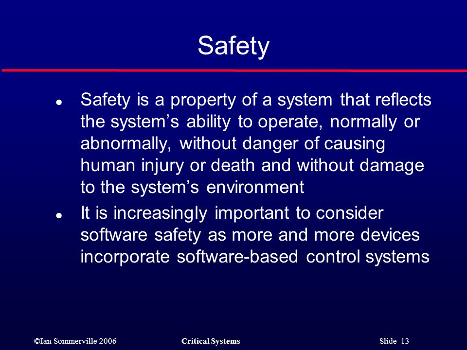 ©Ian Sommerville 2006Critical Systems Slide 13 Safety l Safety is a property of a system that reflects the system's ability to operate, normally or abnormally, without danger of causing human injury or death and without damage to the system's environment l It is increasingly important to consider software safety as more and more devices incorporate software-based control systems