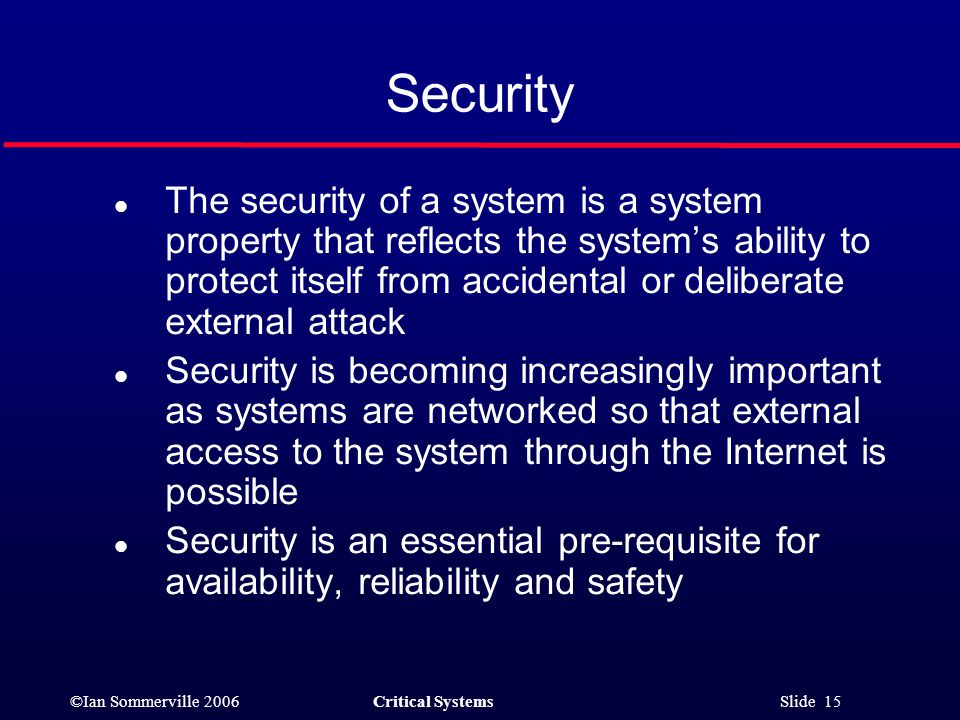 ©Ian Sommerville 2006Critical Systems Slide 15 Security l The security of a system is a system property that reflects the system's ability to protect itself from accidental or deliberate external attack l Security is becoming increasingly important as systems are networked so that external access to the system through the Internet is possible l Security is an essential pre-requisite for availability, reliability and safety