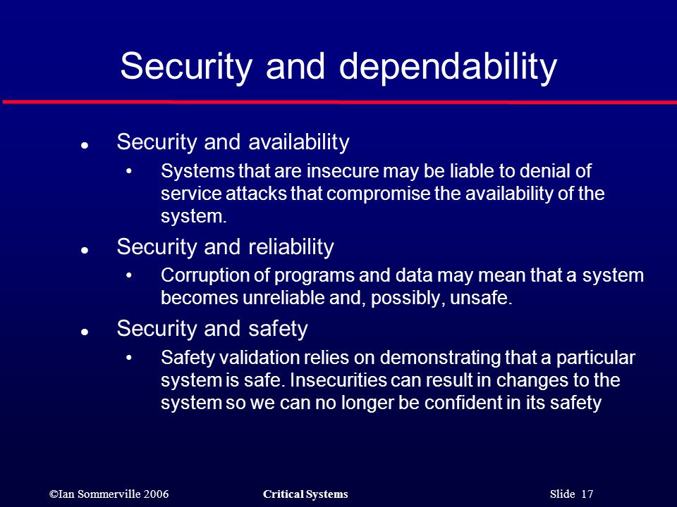 ©Ian Sommerville 2006Critical Systems Slide 17 Security and dependability l Security and availability Systems that are insecure may be liable to denial of service attacks that compromise the availability of the system.