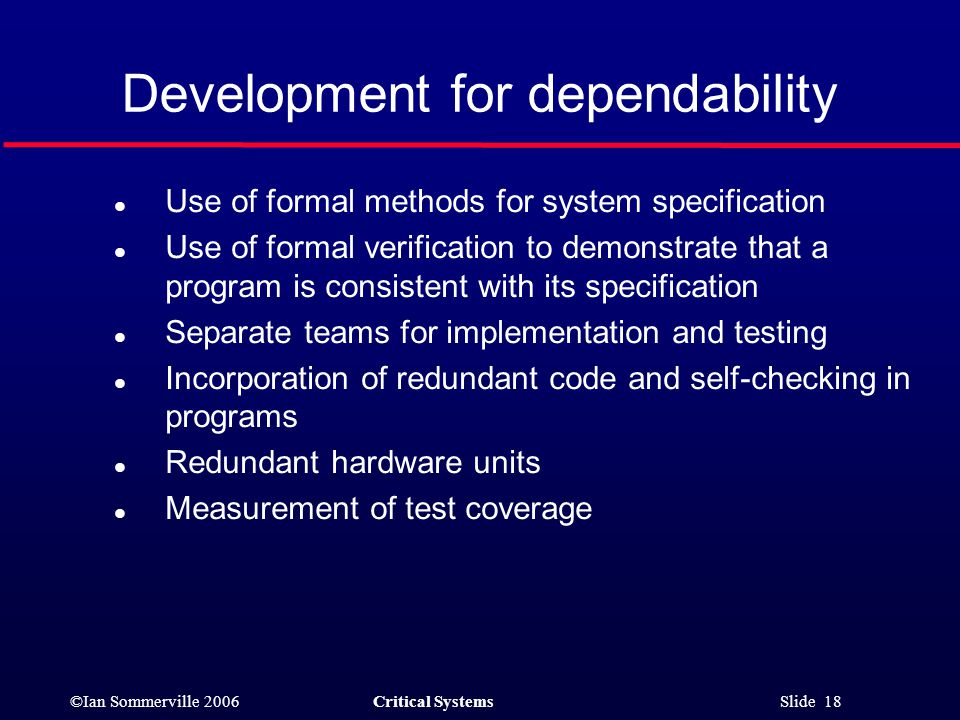 ©Ian Sommerville 2006Critical Systems Slide 18 Development for dependability l Use of formal methods for system specification l Use of formal verification to demonstrate that a program is consistent with its specification l Separate teams for implementation and testing l Incorporation of redundant code and self-checking in programs l Redundant hardware units l Measurement of test coverage