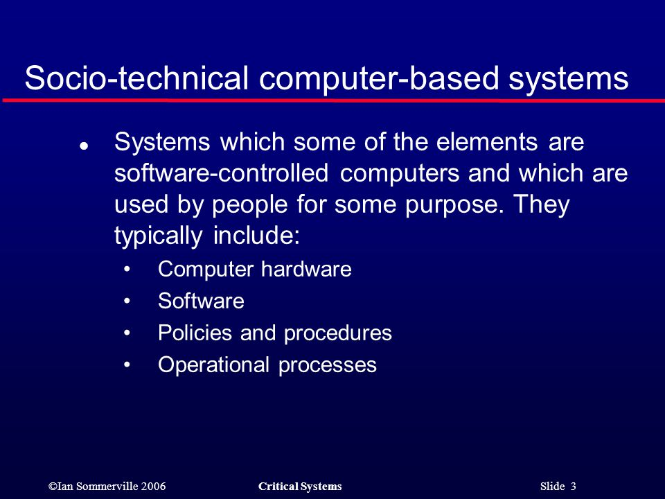 ©Ian Sommerville 2006Critical Systems Slide 3 Socio-technical computer-based systems l Systems which some of the elements are software-controlled computers and which are used by people for some purpose.