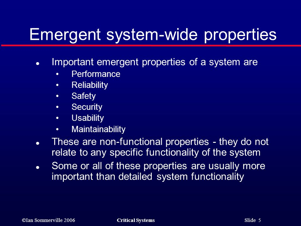 ©Ian Sommerville 2006Critical Systems Slide 5 Emergent system-wide properties l Important emergent properties of a system are Performance Reliability Safety Security Usability Maintainability l These are non-functional properties - they do not relate to any specific functionality of the system l Some or all of these properties are usually more important than detailed system functionality