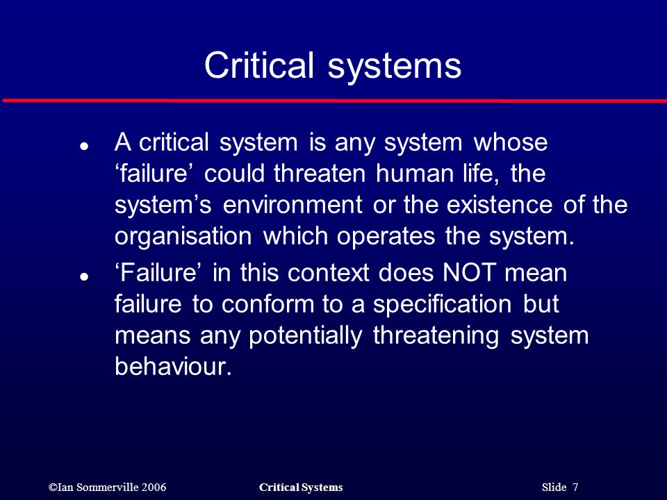 ©Ian Sommerville 2006Critical Systems Slide 7 Critical systems l A critical system is any system whose 'failure' could threaten human life, the system's environment or the existence of the organisation which operates the system.