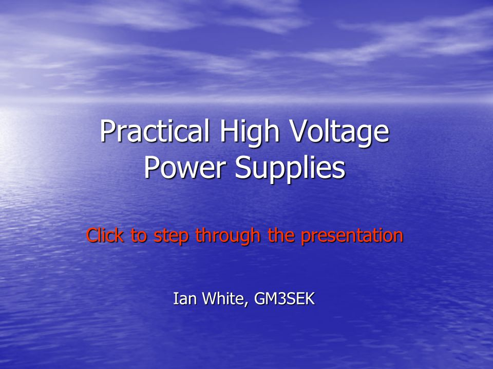 Practical High Voltage Power Supplies Ian White, GM3SEK Click to step through the presentation