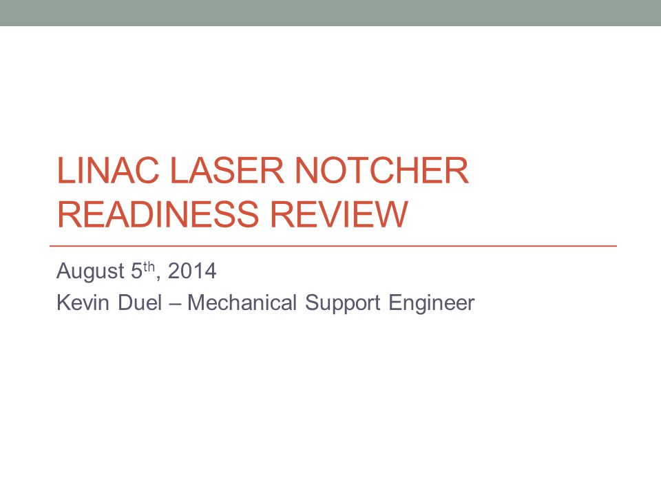 LINAC LASER NOTCHER READINESS REVIEW August 5 th, 2014 Kevin Duel – Mechanical Support Engineer