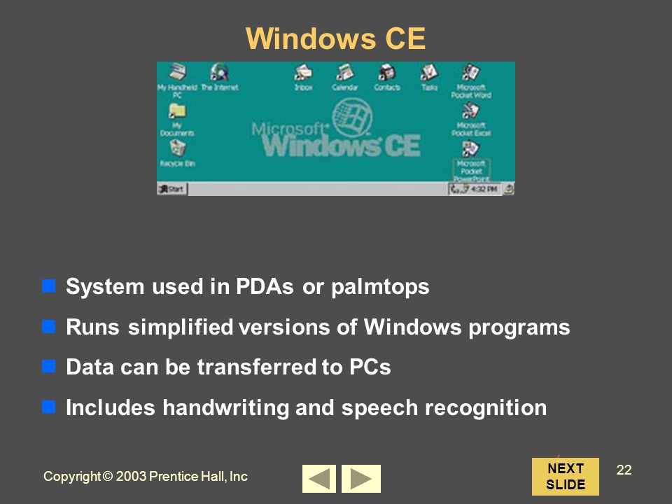 Copyright © 2003 Prentice Hall, Inc 22 NEXT SLIDE Windows CE System used in PDAs or palmtops Runs simplified versions of Windows programs Data can be transferred to PCs Includes handwriting and speech recognition
