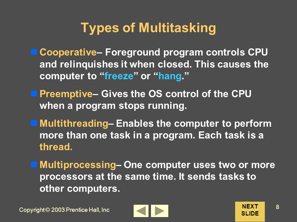Copyright © 2003 Prentice Hall, Inc 8 NEXT SLIDE Types of Multitasking Cooperative– Foreground program controls CPU and relinquishes it when closed.