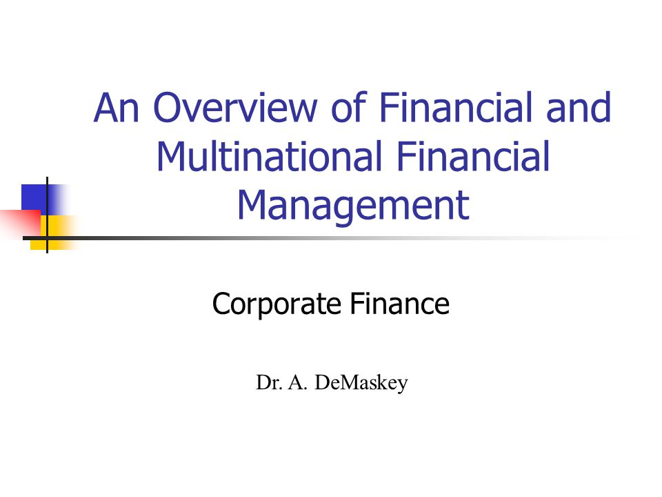 An Overview of Financial and Multinational Financial Management Corporate Finance Dr. A. DeMaskey