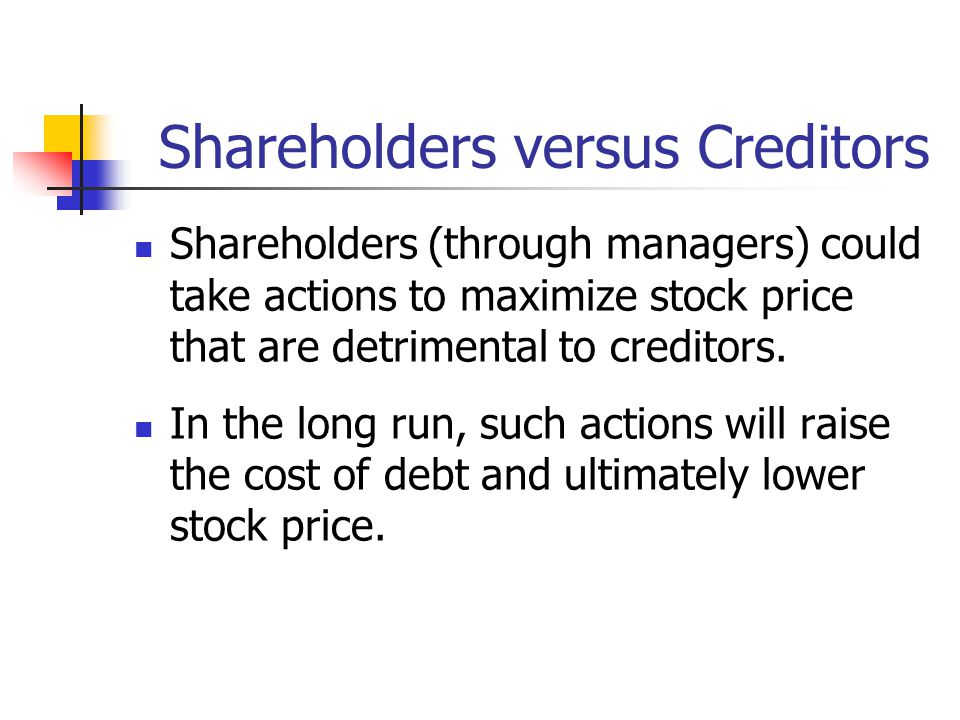 Shareholders versus Creditors Shareholders (through managers) could take actions to maximize stock price that are detrimental to creditors.