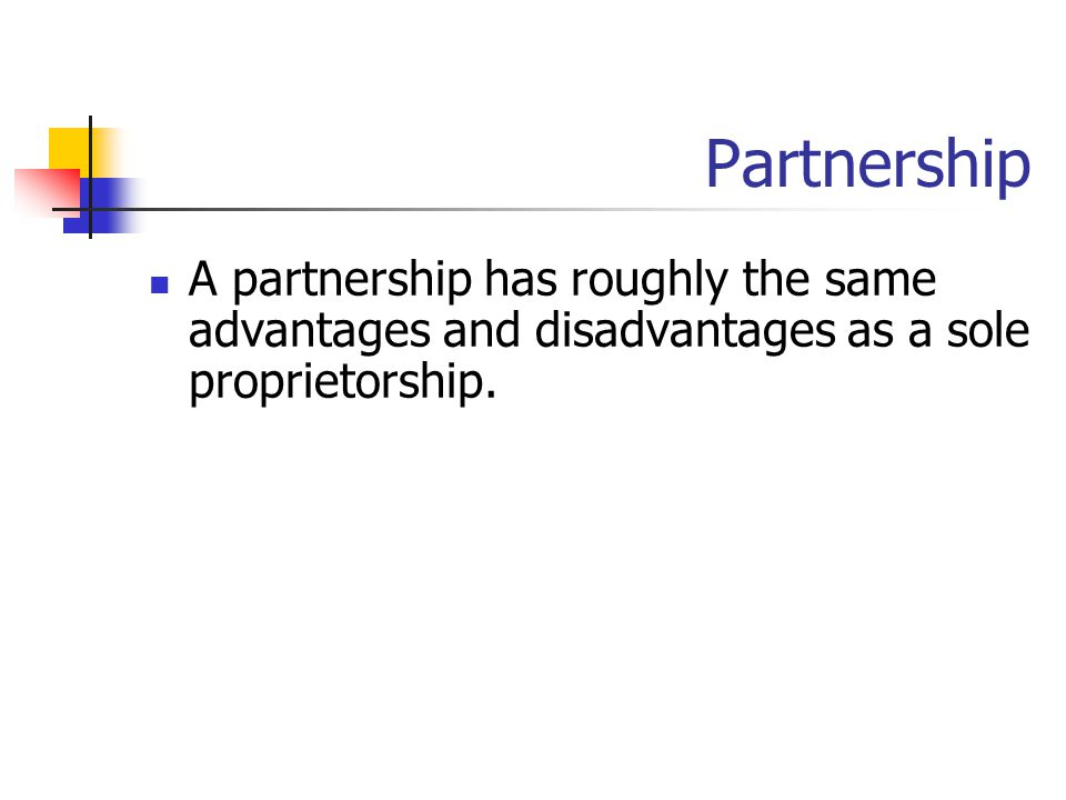 Partnership A partnership has roughly the same advantages and disadvantages as a sole proprietorship.