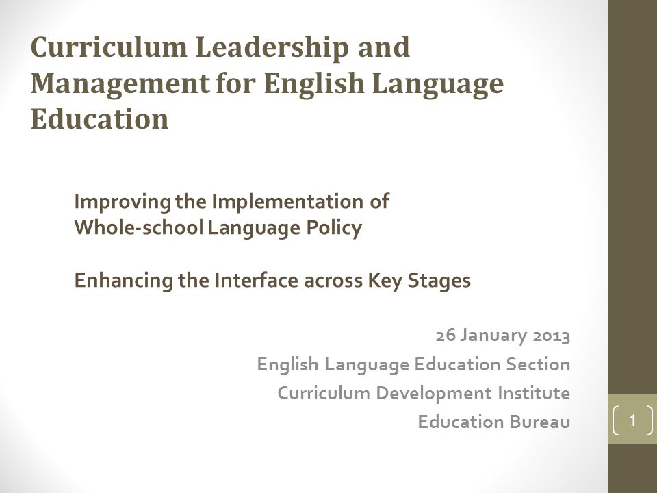 26 January 2013 English Language Education Section Curriculum Development Institute Education Bureau 1 Curriculum Leadership and Management for English Language Education Improving the Implementation of Whole-school Language Policy Enhancing the Interface across Key Stages