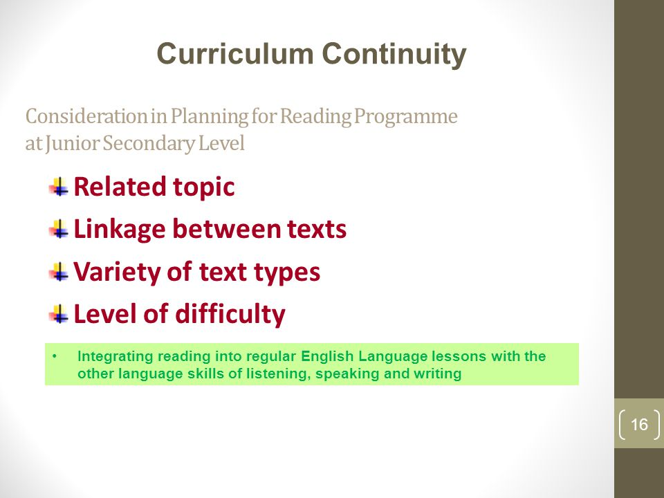 Consideration in Planning for Reading Programme at Junior Secondary Level Related topic Linkage between texts Variety of text types Level of difficulty 16 Integrating reading into regular English Language lessons with the other language skills of listening, speaking and writing Curriculum Continuity 16
