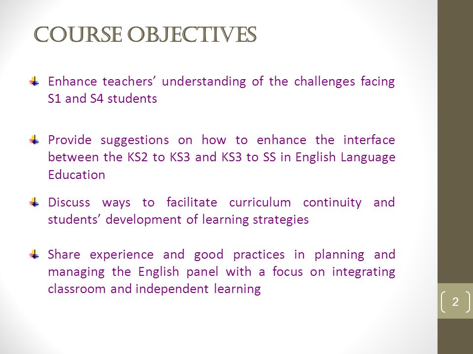 Course Objectives 2 Enhance teachers' understanding of the challenges facing S1 and S4 students Provide suggestions on how to enhance the interface between the KS2 to KS3 and KS3 to SS in English Language Education Discuss ways to facilitate curriculum continuity and students' development of learning strategies Share experience and good practices in planning and managing the English panel with a focus on integrating classroom and independent learning