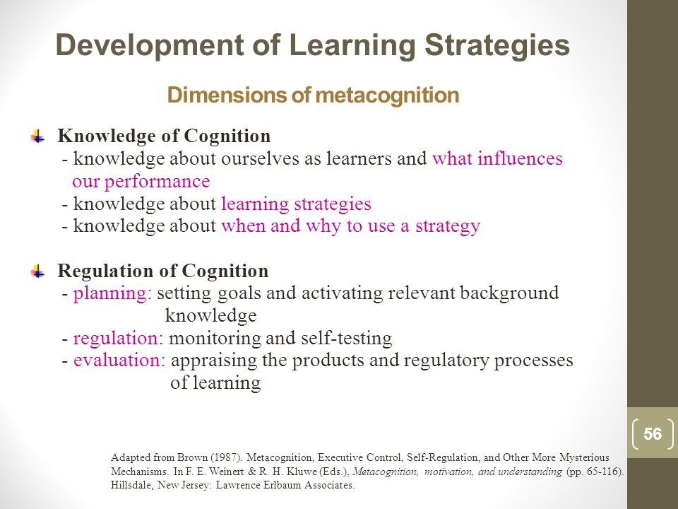 Dimensions of metacognition Knowledge of Cognition - knowledge about ourselves as learners and what influences our performance - knowledge about learning strategies - knowledge about when and why to use a strategy Regulation of Cognition - planning: setting goals and activating relevant background knowledge - regulation: monitoring and self-testing - evaluation: appraising the products and regulatory processes of learning Development of Learning Strategies 56 Adapted from Brown (1987).
