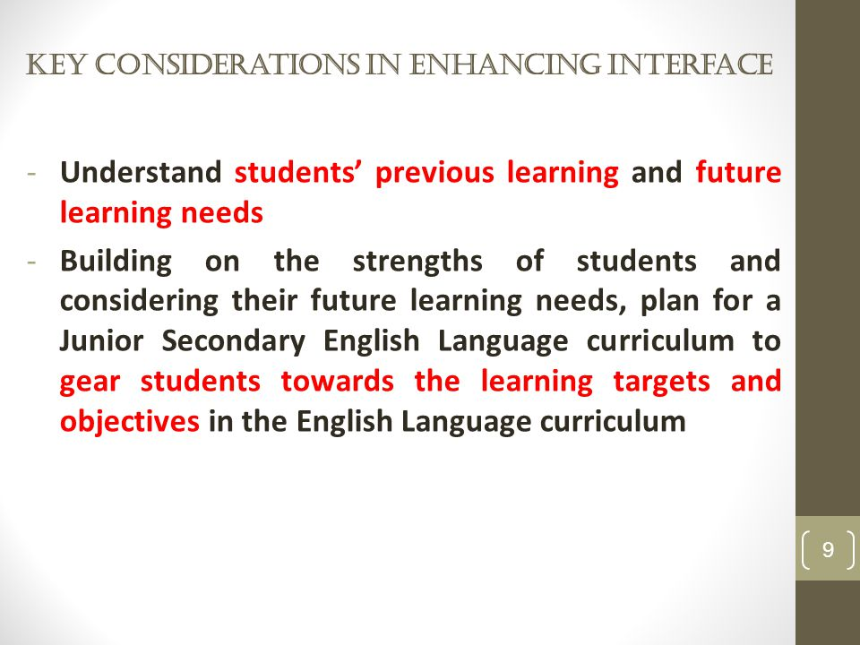 Key considerations in enhancing Interface 9 -Understand students' previous learning and future learning needs -Building on the strengths of students and considering their future learning needs, plan for a Junior Secondary English Language curriculum to gear students towards the learning targets and objectives in the English Language curriculum