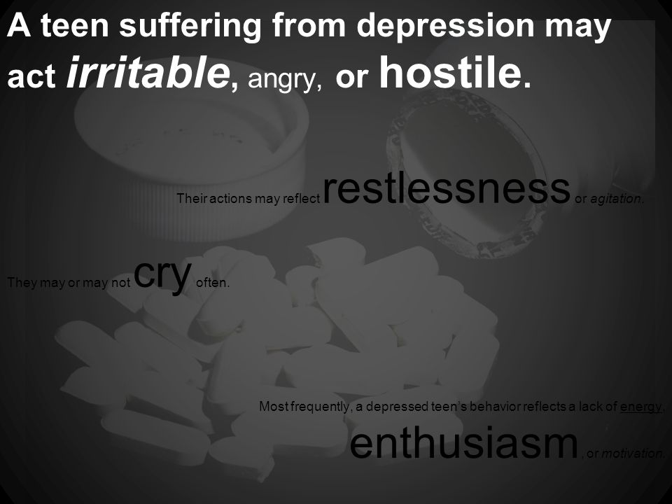 A teen suffering from depression may act irritable, angry, or hostile.