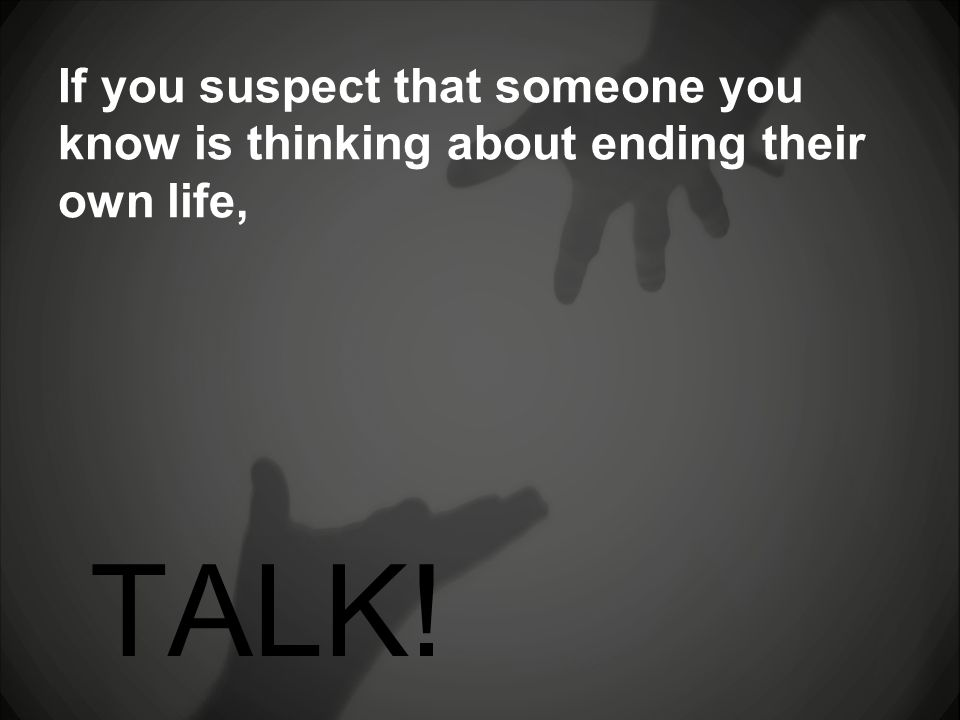 If you suspect that someone you know is thinking about ending their own life, TALK!