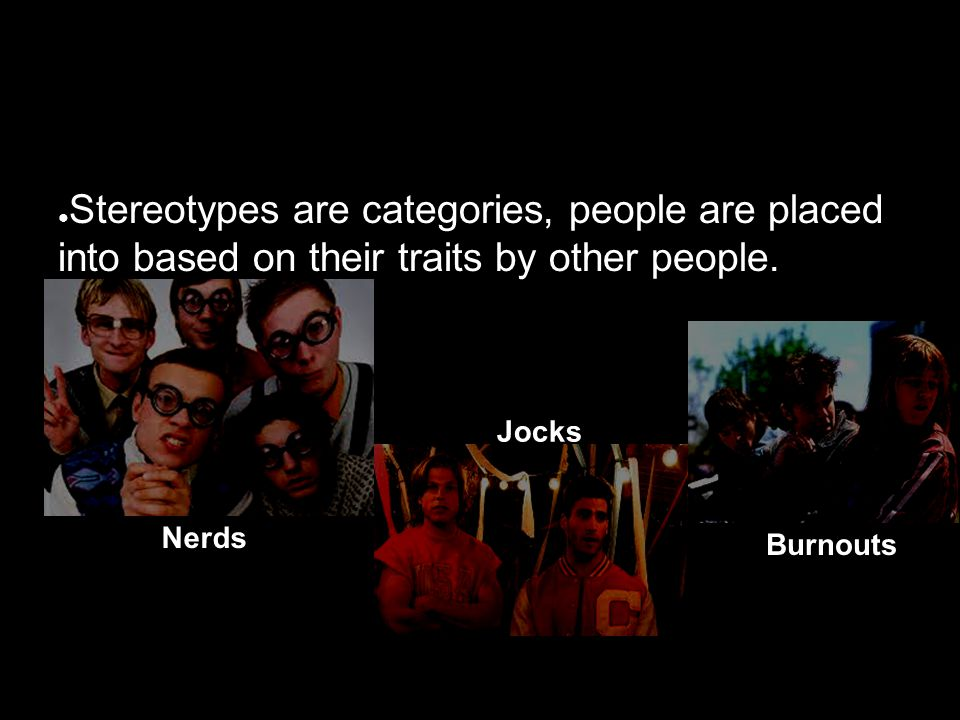 ● Stereotypes are categories, people are placed into based on their traits by other people.